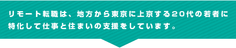 リモート転職は、地方から東京に上京する20代の若者に特化して仕事と住まいの支援をしています。